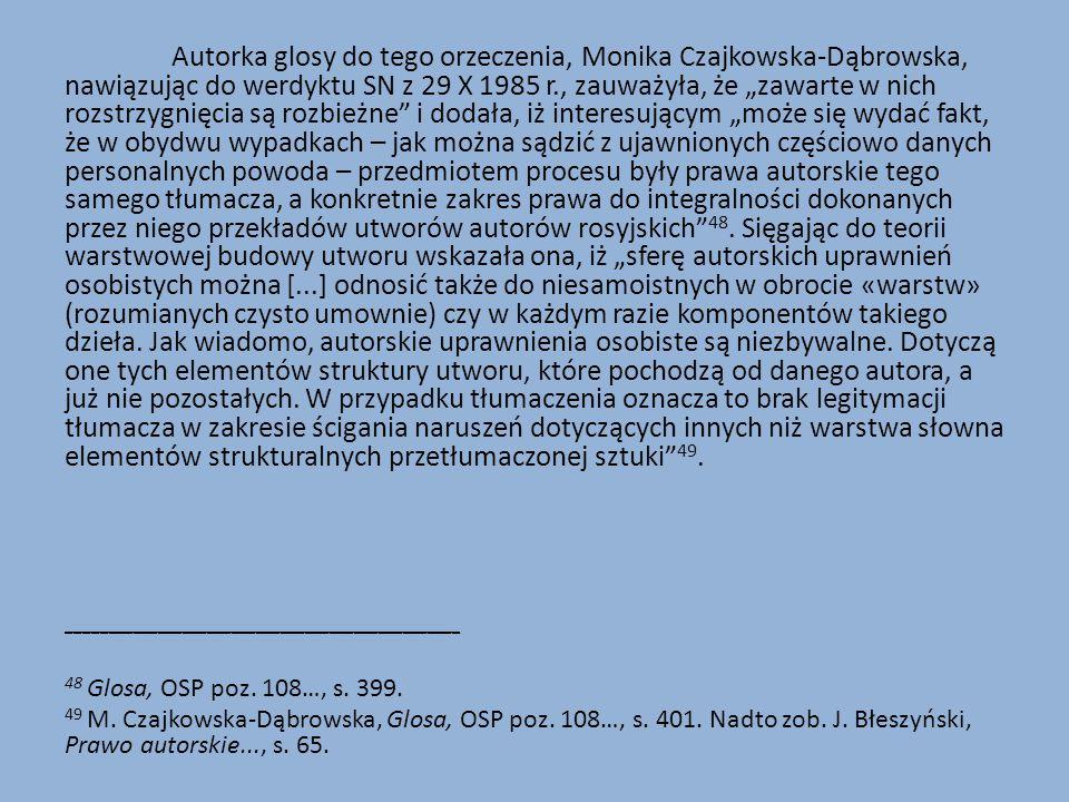 """Autorka glosy do tego orzeczenia, Monika Czajkowska-Dąbrowska, nawiązując do werdyktu SN z 29 X 1985 r., zauważyła, że """"zawarte w nich rozstrzygnięcia są rozbieżne i dodała, iż interesującym """"może się wydać fakt, że w obydwu wypadkach – jak można sądzić z ujawnionych częściowo danych personalnych powoda – przedmiotem procesu były prawa autorskie tego samego tłumacza, a konkretnie zakres prawa do integralności dokonanych przez niego przekładów utworów autorów rosyjskich 48. Sięgając do teorii warstwowej budowy utworu wskazała ona, iż """"sferę autorskich uprawnień osobistych można [...] odnosić także do niesamoistnych w obrocie «warstw» (rozumianych czysto umownie) czy w każdym razie komponentów takiego dzieła. Jak wiadomo, autorskie uprawnienia osobiste są niezbywalne. Dotyczą one tych elementów struktury utworu, które pochodzą od danego autora, a już nie pozostałych. W przypadku tłumaczenia oznacza to brak legitymacji tłumacza w zakresie ścigania naruszeń dotyczących innych niż warstwa słowna elementów strukturalnych przetłumaczonej sztuki 49."""